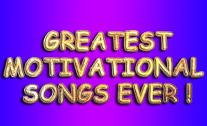 GREATEST MOTIVATIONAL SONGS EVER